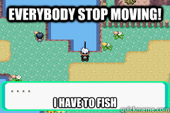 everybody stop moving i have to fish -