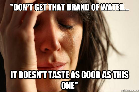 dont get that brand of water it doesnt taste as good a - First World Problems