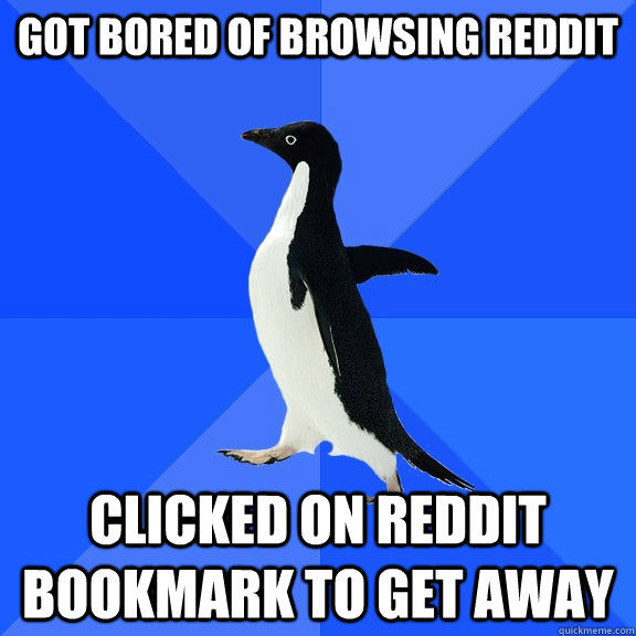 got bored of browsing reddit clicked on reddit bookmark to g - Socially Awkward Penguin