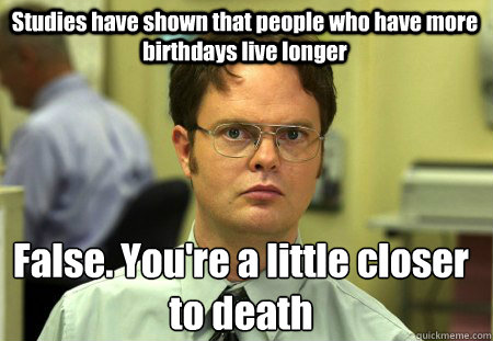 studies have shown that people who have more birthdays live  - Schrute
