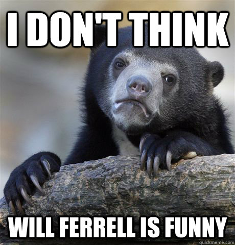 i dont think will ferrell is funny - Confession Bear