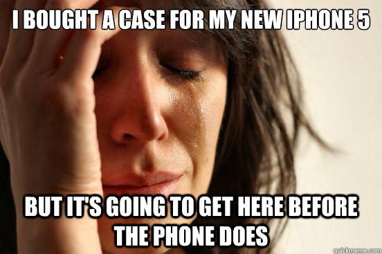 i bought a case for my new iphone 5 but its going to get he - First World Problems