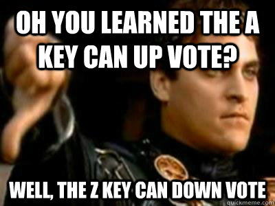 oh you learned the a key can up vote well the z key can do - Downvoting Roman