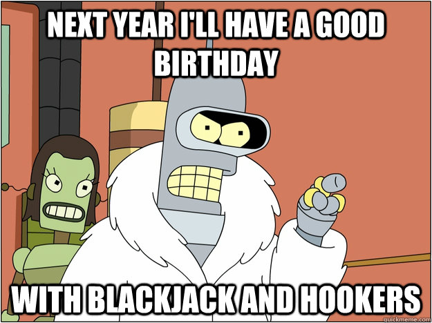 next year ill have a good birthday with blackjack and hooke - Benders Reddit