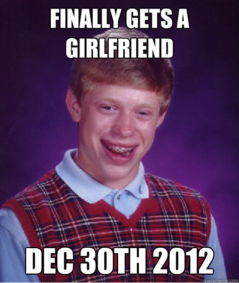 finally gets a girlfriend dec 30th 2012 - Bad Luck Brian