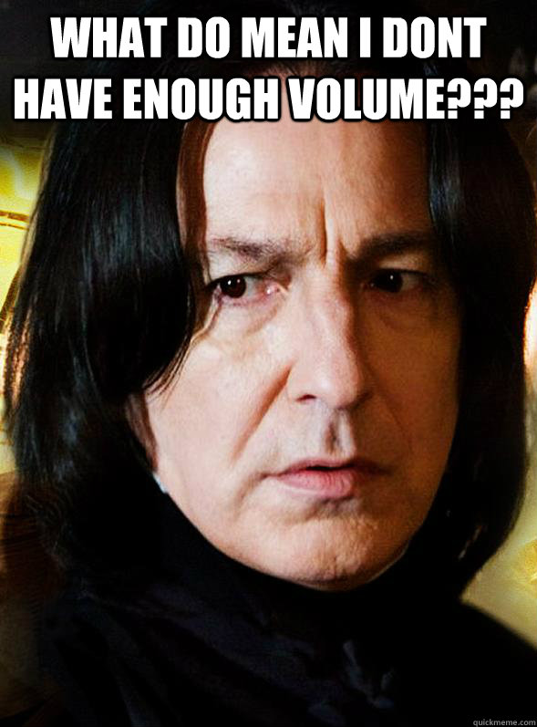 what do mean i dont have enough volume  - Sensitive Snape