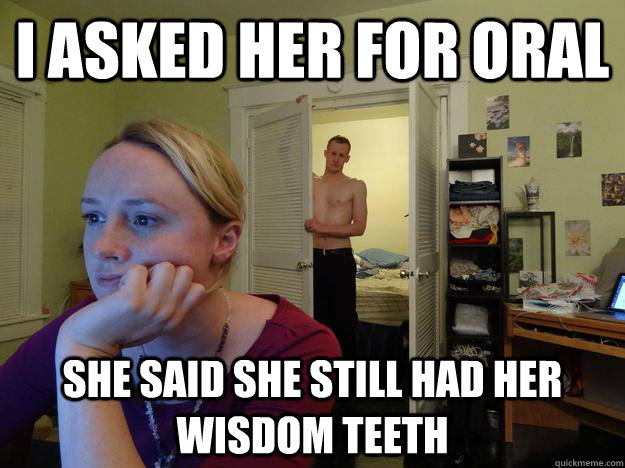 i asked her for oral she said she still had her wisdom teeth - Redditors Husband