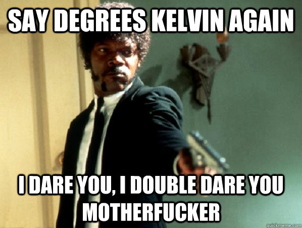 say degrees kelvin again i dare you i double dare you mothe - Say It Again Sam