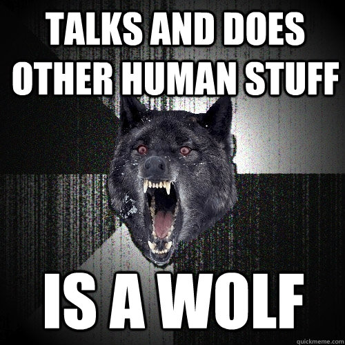 talks and does other human stuff is a wolf - Insanity Wolf