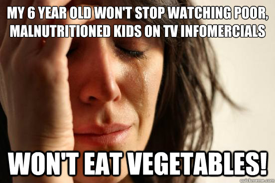 my 6 year old wont stop watching poor malnutritioned kids  - First World Problems