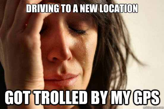 driving to a new location got trolled by my gps - First World Problems