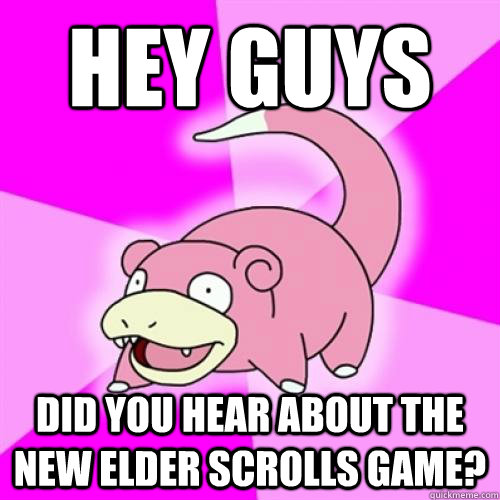 hey guys did you hear about the new elder scrolls game - Slowpoke