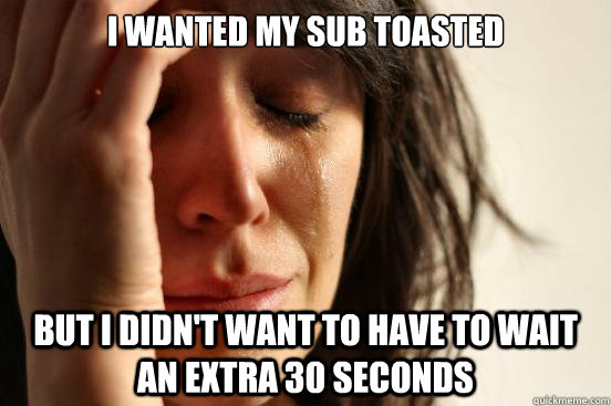 i wanted my sub toasted but i didnt want to have to wait an - First World Problems