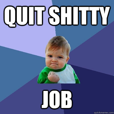 quit shitty job - Success Kid