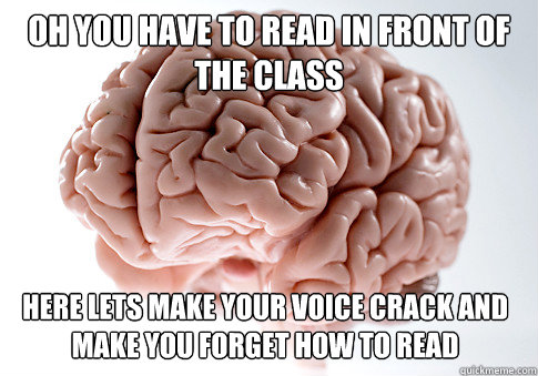 oh you have to read in front of the class here lets make yo - Scumbag Brain