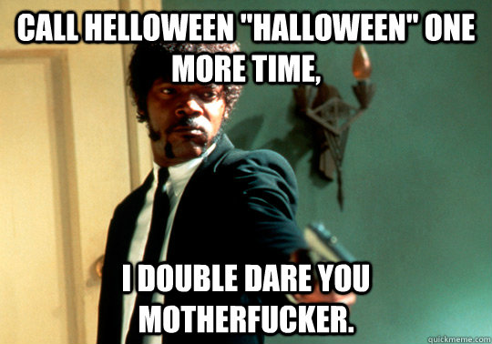call helloween halloween one more time i double dare you  - ANGRY SAMUEL