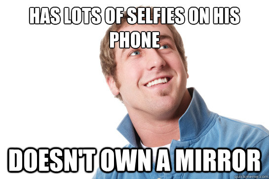 has lots of selfies on his phone doesnt own a mirror - Misunderstood D-Bag