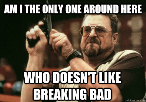 am i the only one around here who doesnt like breaking bad - Am I the only one