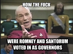 how the fuck were romney and santorum voted in as governors - Annoyed Picard