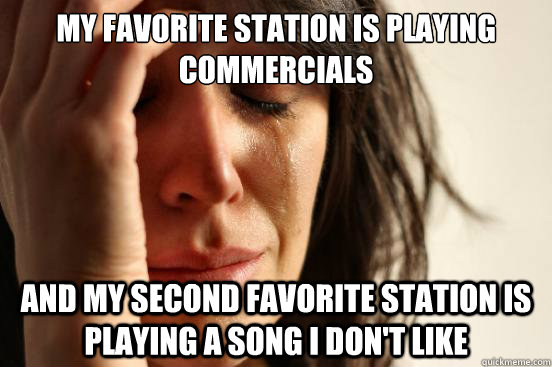 my favorite station is playing commercials and my second fav - First World Problems