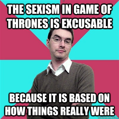 the sexism in game of thrones is excusable because it is bas - Privilege Denying Dude