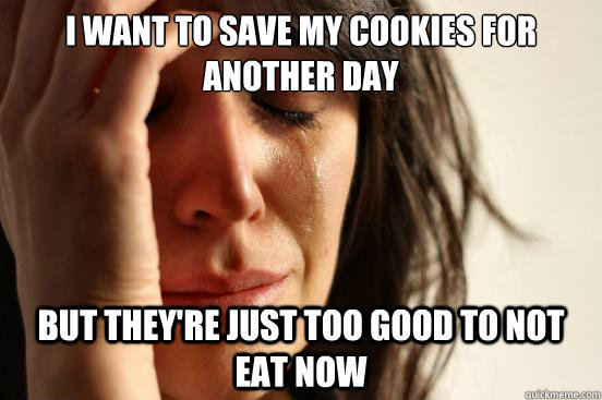 i want to save my cookies for another day but theyre just t - First World Problems