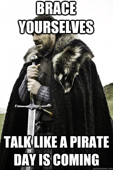 brace yourselves talk like a pirate day is coming - Game of Thrones