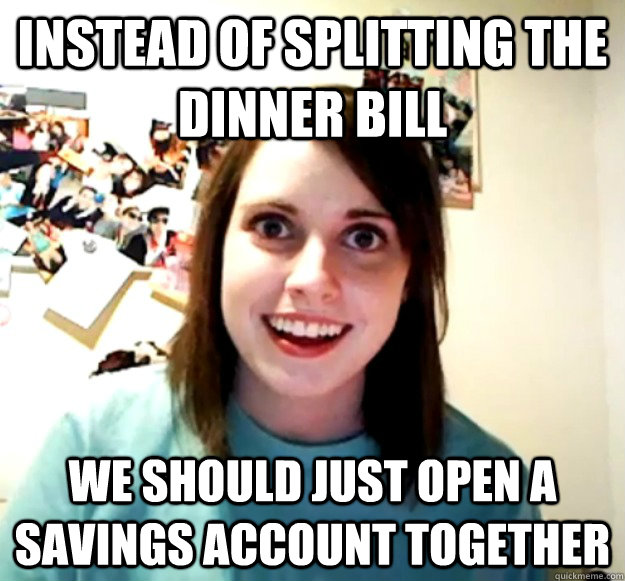 instead of splitting the dinner bill we should just open a s - Overly Attached Girlfriend