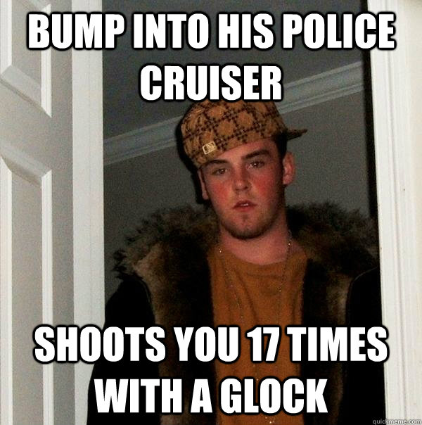 bump into his police cruiser shoots you 17 times with a gloc - Scumbag Steve
