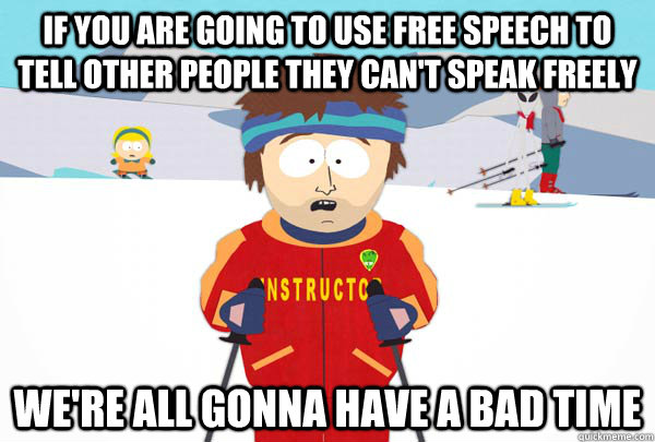 if you are going to use free speech to tell other people the - Super Cool Ski Instructor