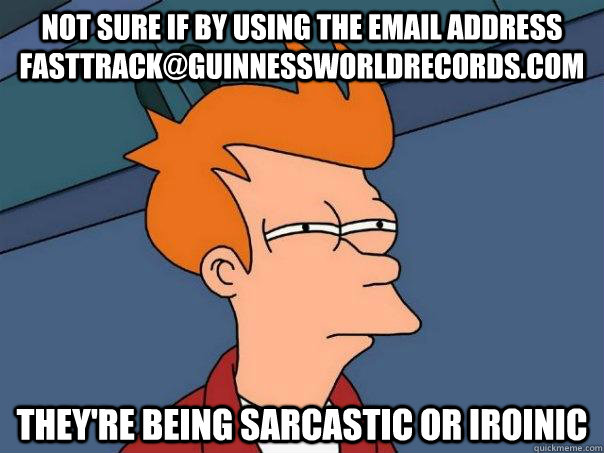not sure if by using the email address fasttrackguinnesswor - Futurama Fry