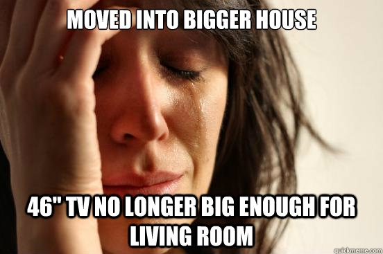 moved into bigger house 46 tv no longer big enough for livi - First World Problems