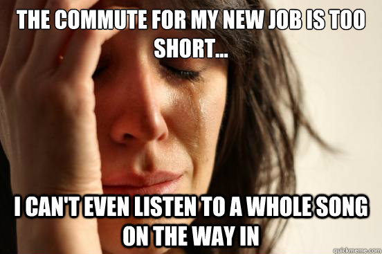 the commute for my new job is too short i cant even list - First World Problems