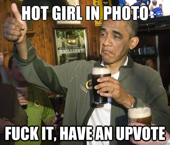 hot girl in photo fuck it have an upvote - Upvoting Obama