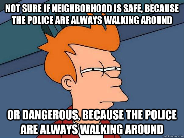 not sure if neighborhood is safe because the police are alw - Futurama Fry
