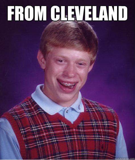 from cleveland  - Bad Luck Brian