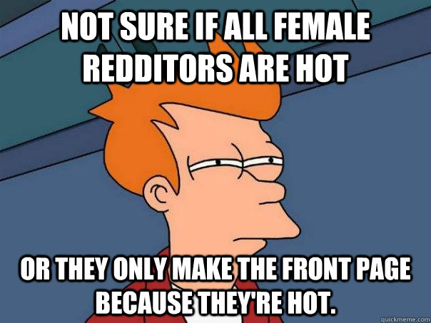 not sure if all female redditors are hot or they only make t - Futurama Fry
