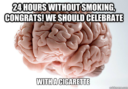24 hours without smoking congrats we should celebrate wit - Scumbag Brain