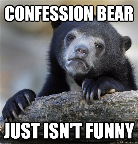 confession bear just isnt funny - Confession Bear