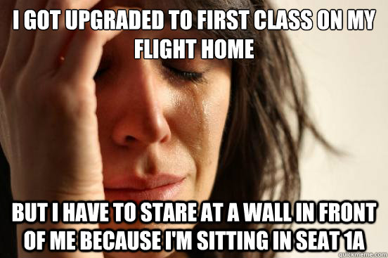 i got upgraded to first class on my flight home but i have t - First World Problems