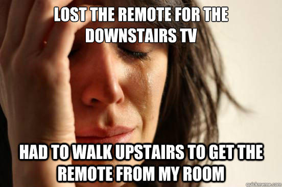 lost the remote for the downstairs tv had to walk upstairs  - First World Problems
