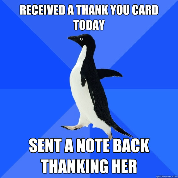 received a thank you card today sent a note back thanking he - Socially Awkward Penguin