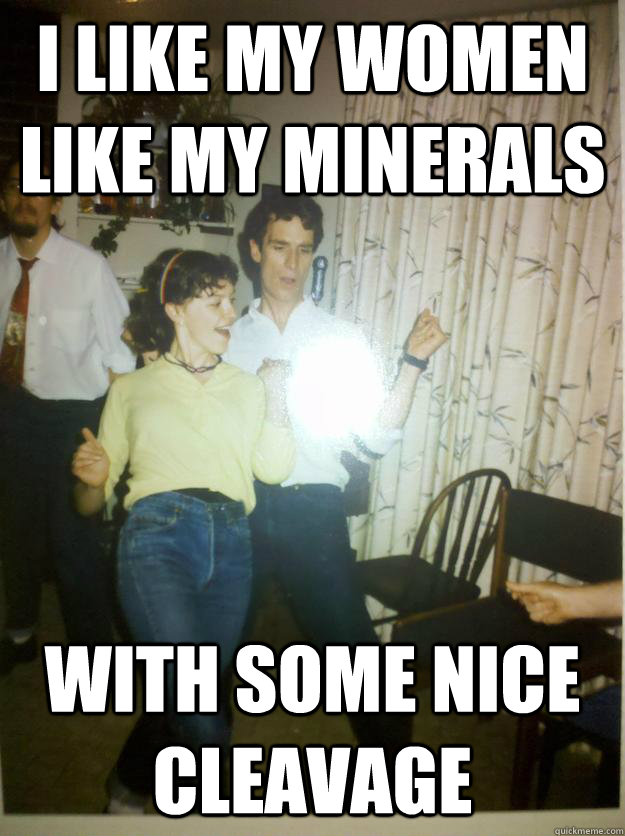i like my women like my minerals with some nice cleavage - Bill Nye Rocks out.