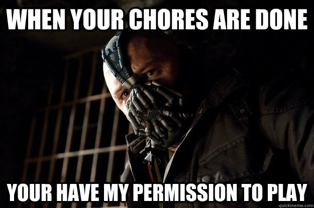 when your chores are done your have my permission to play - Academy Bane