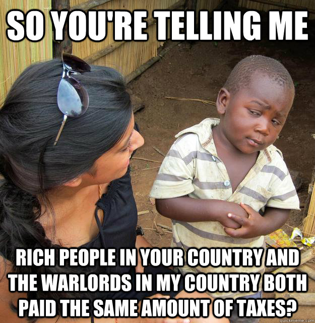 so youre telling me rich people in your country and the war - Skeptical Third World Child