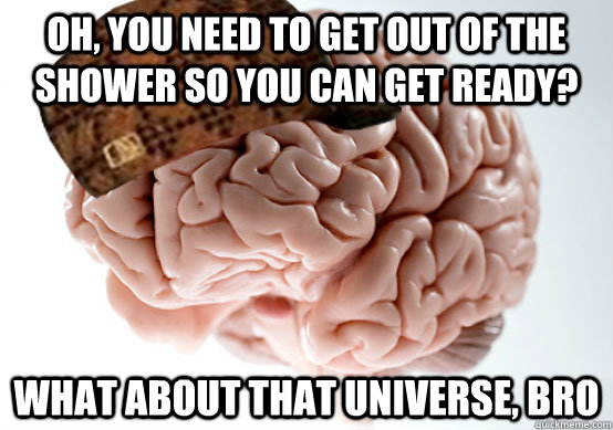 oh you need to get out of the shower so you can get ready  - scumbag brain.