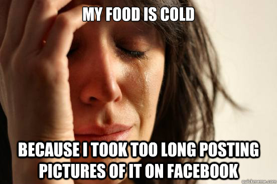my food is cold because i took too long posting pictures of  - First World Problems