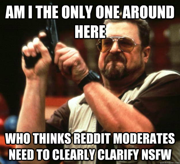 am i the only one around here who thinks reddit moderates ne - Angry Walter