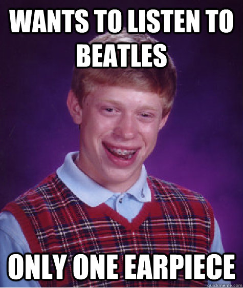 wants to listen to beatles only one earpiece - Bad Luck Brian