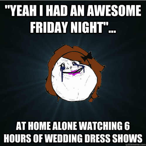 yeah i had an awesome friday night at home alone watchi - Forever Alone Girl
